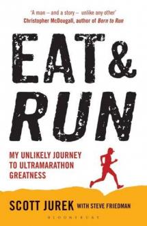 EAT AND RUN: MY UNLIKELY JOURNEY TO ULTRAMARATHON GREATNESS Scott Jurek, Steve Friedman