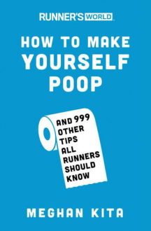 HOW TO MAKE YOURSELF POOP AND 999 OTHER TIPS ALL RUNNERS SHOULD KNOW Meghan Kita