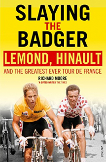 SLAYING THE BADGER: LeMOND, HINAULT AND THE GREATEST EVER TOUR DE FRANCE Richard Moore