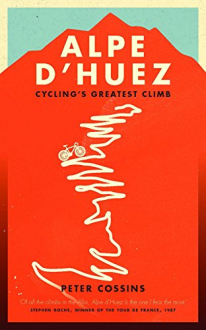 ALPE D'HUEZ: THE STORY OF PRO CYCLING'S GREATEST CLIMB Peter Cossins