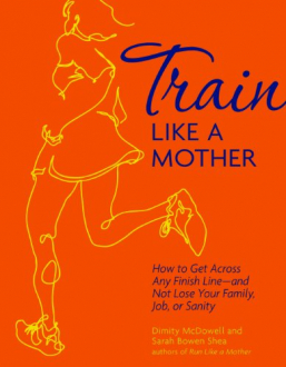 TRAIN LIKE A MOTHER: HOW TO GET ACROSS ANY FINISH LINE - AND NOT LOSE YOUR FAMILY, JOB, OR SANITY Dimity McDowell, Sarah Bowen Shea